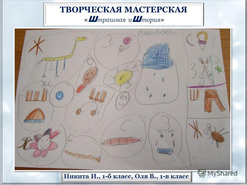 Никита И., 1-б класс, Оля В., 1-в класс ТВОРЧЕСКАЯ МАСТЕРСКАЯ « Ш трашная и Ш тория»