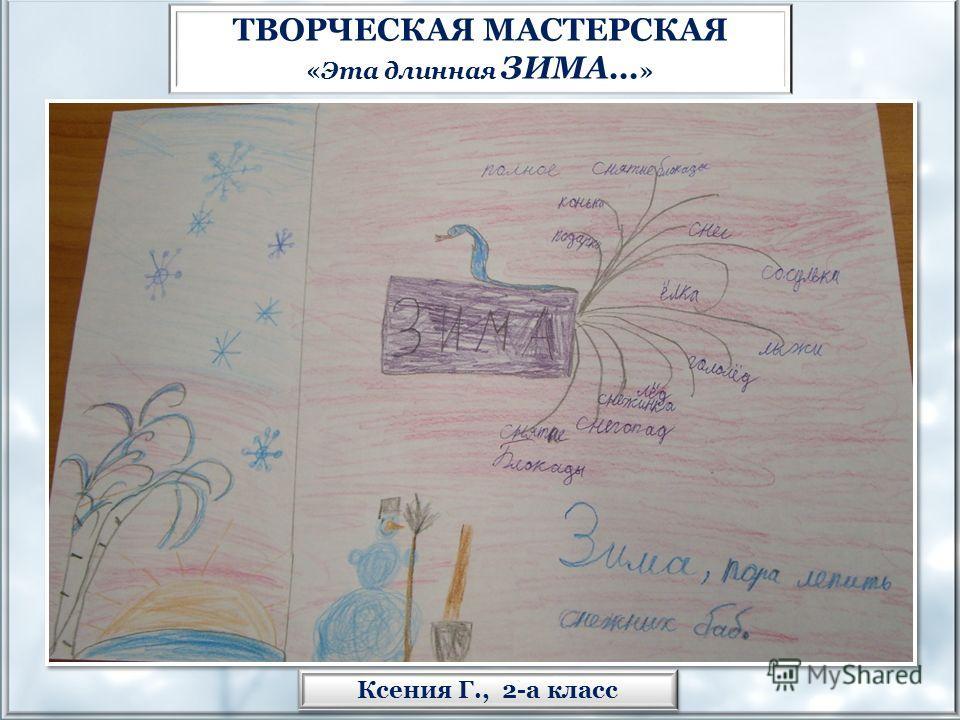 Ксения Г., 2-а класс ТВОРЧЕСКАЯ МАСТЕРСКАЯ «Эта длинная ЗИМА… »