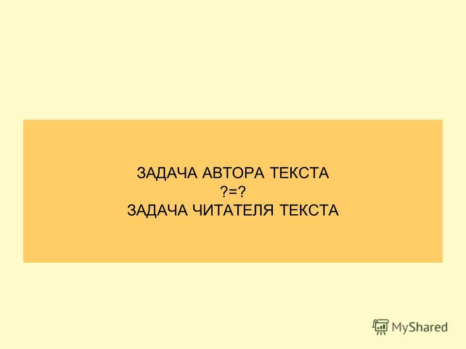 ЗАДАЧА АВТОРА ТЕКСТА ?=? ЗАДАЧА ЧИТАТЕЛЯ ТЕКСТА