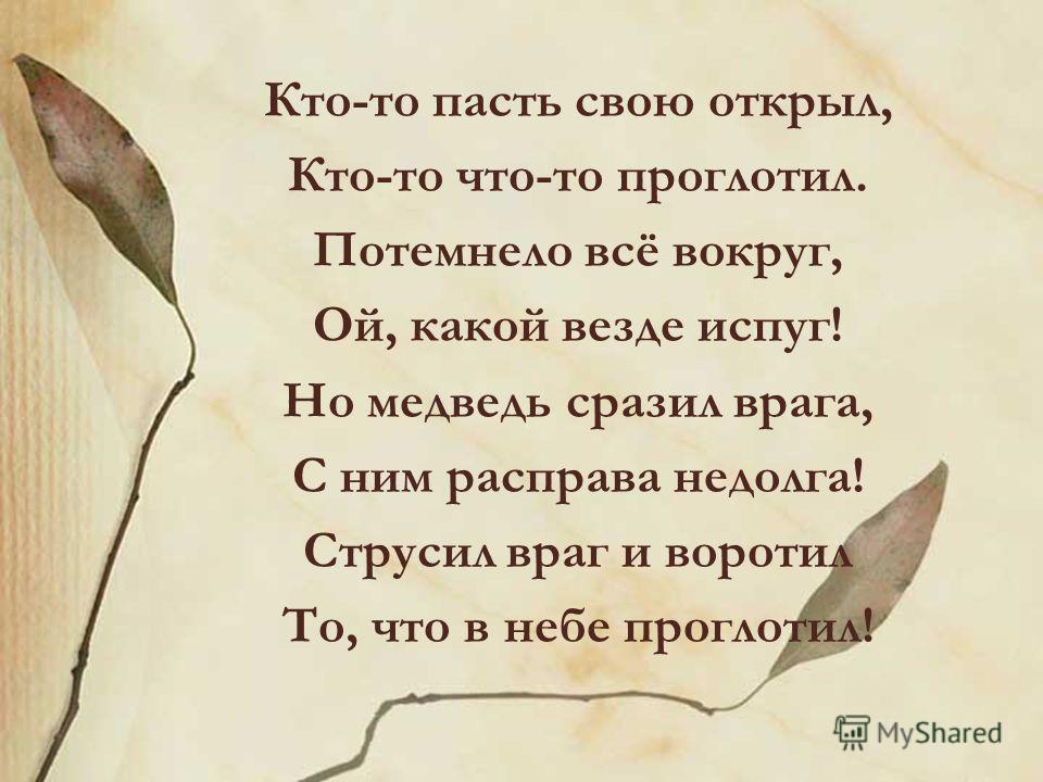 Кто-то пасть свою открыл, Кто-то что-то проглотил. Потемнело всё вокруг, Ой, какой везде испуг! Но медведь сразил врага, С ним расправа недолга! Струсил враг и воротил То, что в небе проглотил!