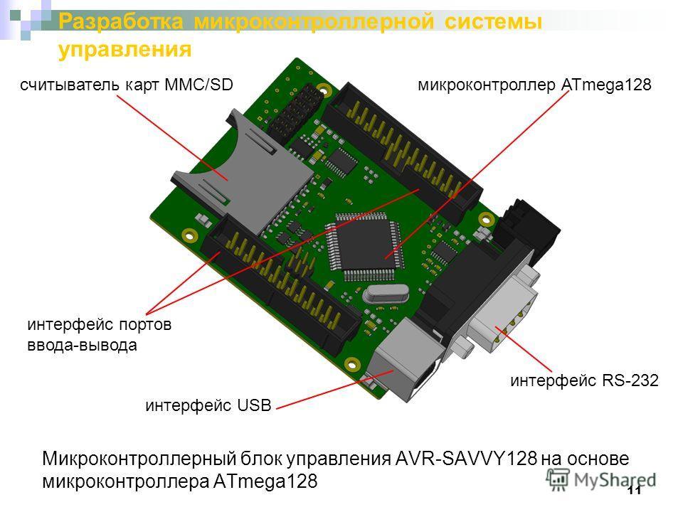 11 Разработка микроконтроллерной системы управления Микроконтроллерный блок управления AVR-SAVVY128 на основе микроконтроллера ATmega128 микроконтроллер ATmega128считыватель карт MMC/SD интерфейс RS-232 интерфейс USB интерфейс портов ввода-вывода