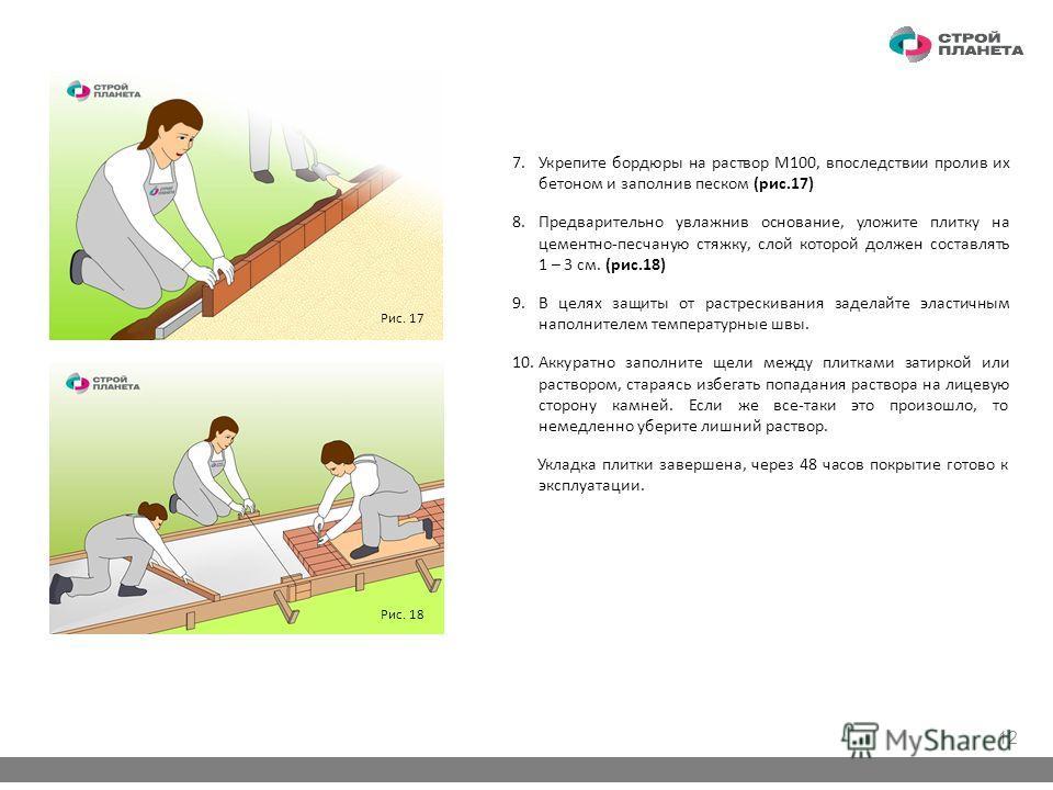 7.Укрепите бордюры на раствор M100, впоследствии пролив их бетоном и заполнив песком (рис.17) 8.Предварительно увлажнив основание, уложите плитку на цементно-песчаную стяжку, слой которой должен составлять 1 – 3 см. (рис.18) 9.В целях защиты от растр