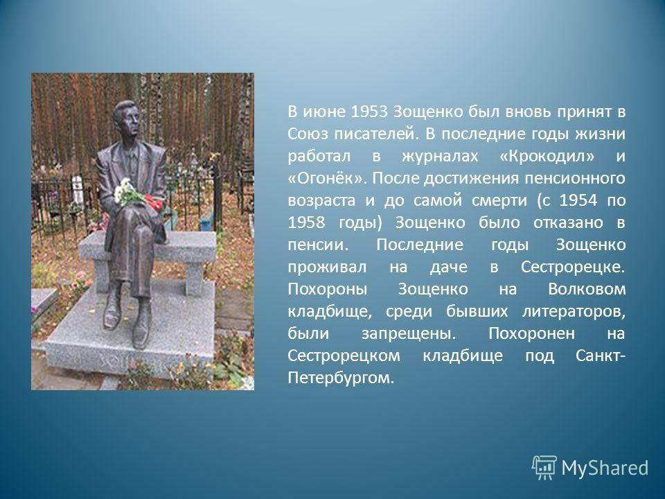 В июне 1953 Зощенко был вновь принят в Союз писателей. В последние годы жизни работал в журналах «Крокодил» и «Огонёк». После достижения пенсионного возраста и до самой смерти (с 1954 по 1958 годы) Зощенко было отказано в пенсии. Последние годы Зощен