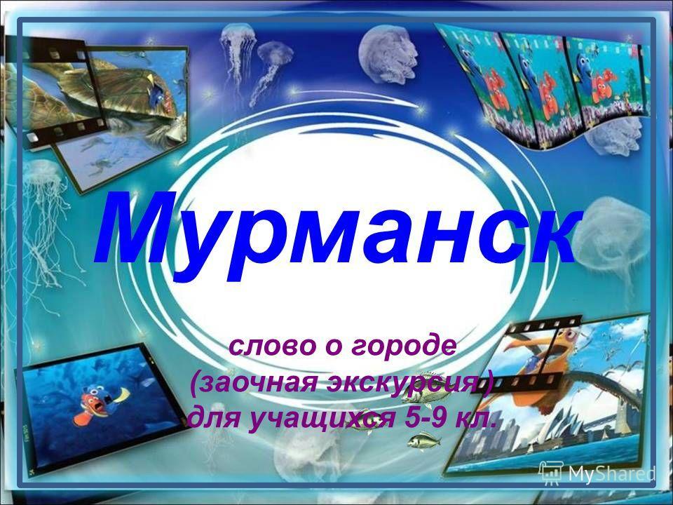 Мурманск слово о городе (заочная экскурсия ) для учащихся 5-9 кл.