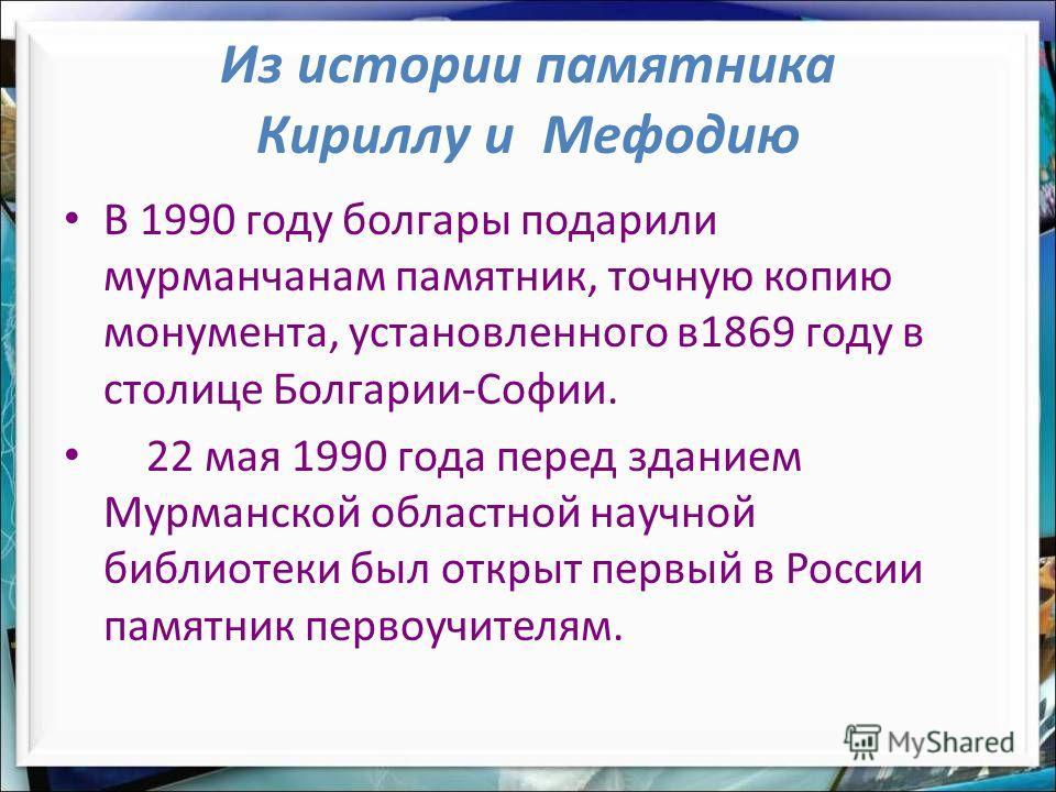 Из истории памятника Кириллу и Мефодию В 1990 году болгары подарили мурманчанам памятник, точную копию монумента, установленного в1869 году в столице Болгарии-Софии. 22 мая 1990 года перед зданием Мурманской областной научной библиотеки был открыт пе