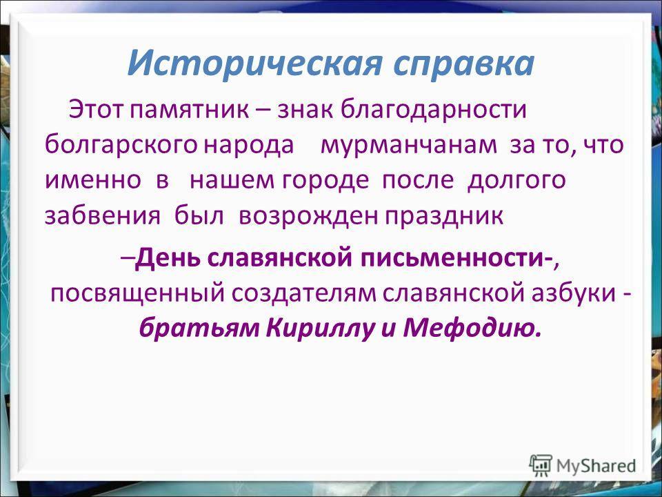 Этот памятник – знак благодарности болгарского народа мурманчанам за то, что именно в нашем городе после долгого забвения был возрожден праздник –День славянской письменности-, посвященный создателям славянской азбуки - братьям Кириллу и Мефодию. Ист