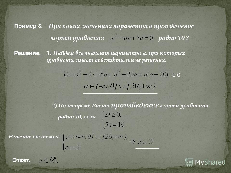 Пример 3. При каких значениях параметра а произведение корней уравнения равно 10 ? Решение. 1) Найдем все значения параметра а, при которых уравнение имеет действительные решения. 2) По теореме Виета произведение корней уравнения равно 10, если 0 Реш