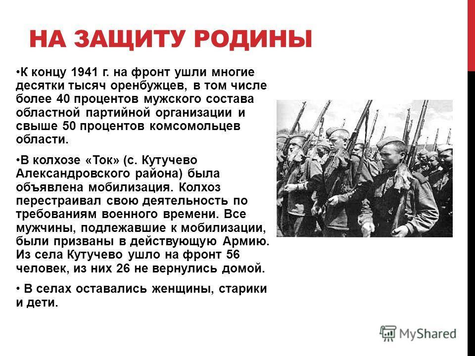 К концу 1941 г. на фронт ушли многие десятки тысяч оренбужцев, в том числе более 40 процентов мужского состава областной партийной организации и свыше 50 процентов комсомольцев области. В колхозе «Ток» (с. Кутучево Александровского района) была объяв