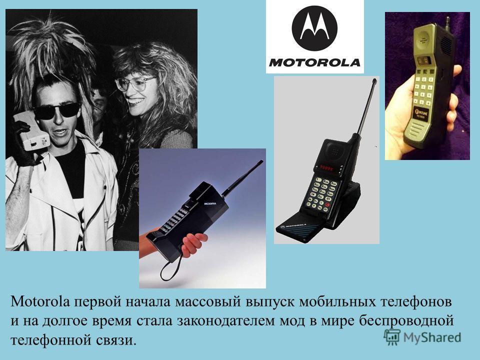Motorola первой начала массовый выпуск мобильных телефонов и на долгое время стала законодателем мод в мире беспроводной телефонной связи.