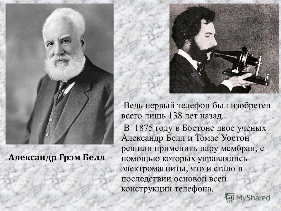 Александр Грэм Белл Ведь первый телефон был изобретен всего лишь 138 лет назад. В 1875 году в Бостоне двое ученых Александр Белл и Томас Уостон решили применить пару мембран, с помощью которых управлялись электромагниты, что и стало в последствии осн