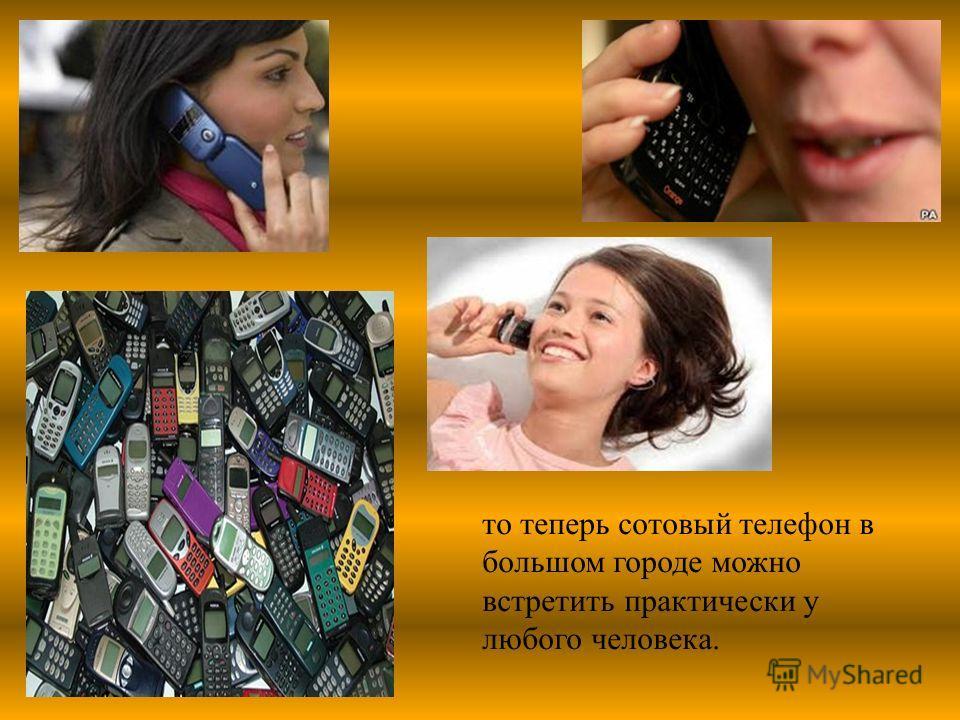 то теперь сотовый телефон в большом городе можно встретить практически у любого человека.