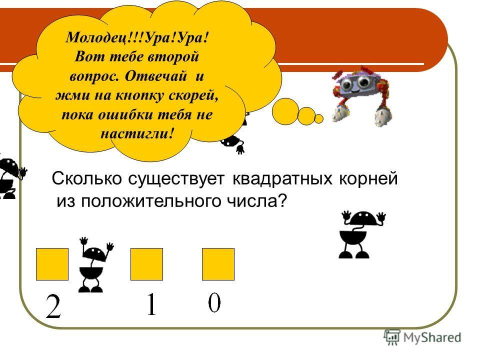 Молодец!!!Ура!Ура! Вот тебе второй вопрос. Отвечай и жми на кнопку скорей, пока ошибки тебя не настигли! Сколько существует квадратных корней из положительного числа?