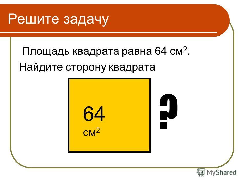 Решите задачу Площадь квадрата равна 64 см 2. Найдите сторону квадрата 64 см 2