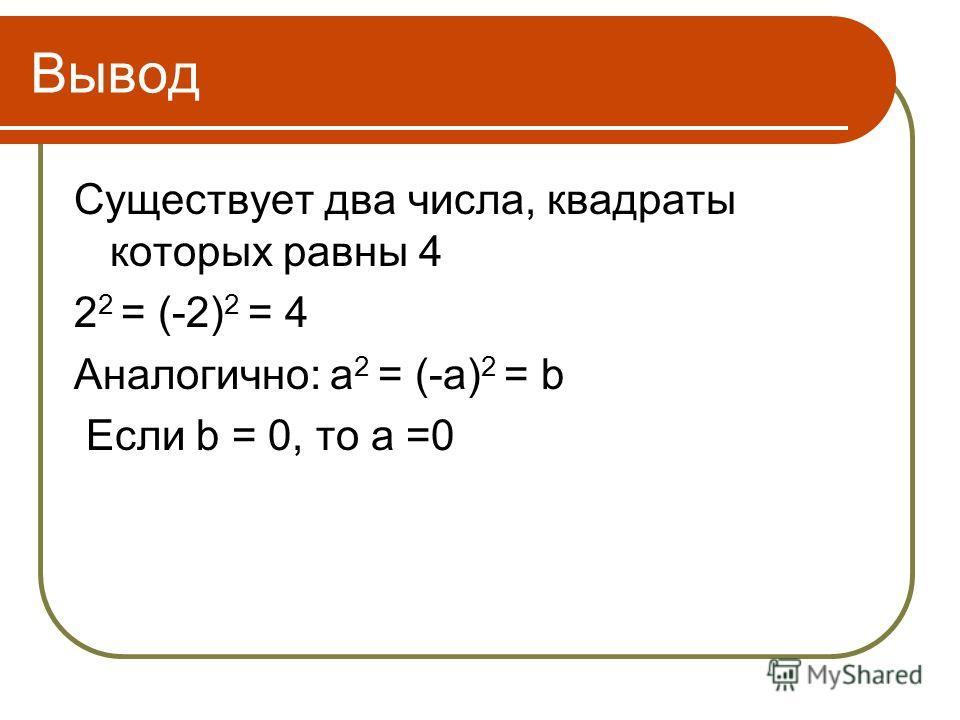 Вывод Существует два числа, квадраты которых равны 4 2 2 = (-2) 2 = 4 Аналогично: а 2 = (-а) 2 = b Если b = 0, то а =0