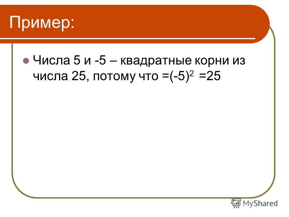 Пример: Числа 5 и -5 – квадратные корни из числа 25, потому что =(-5) 2 =25