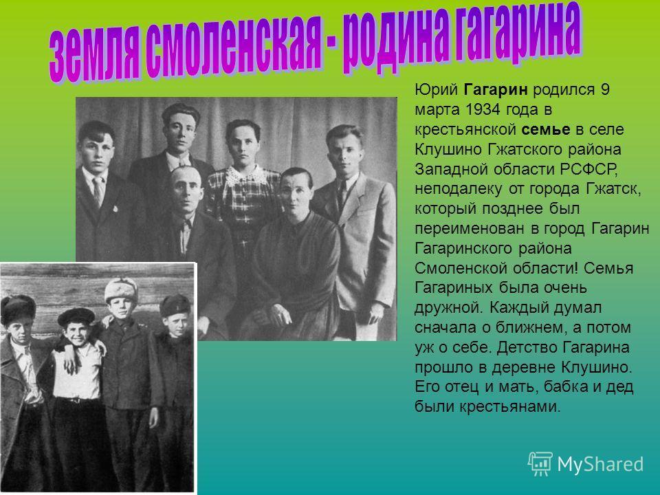 Юрий Гагарин родился 9 марта 1934 года в крестьянской семье в селе Клушино Гжатского района Западной области РСФСР, неподалеку от города Гжатск, который позднее был переименован в город Гагарин Гагаринского района Смоленской области! Семья Гагариных