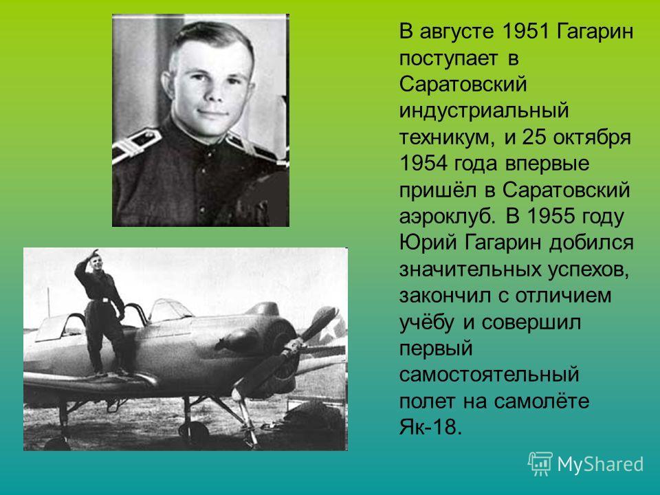 В августе 1951 Гагарин поступает в Саратовский индустриальный техникум, и 25 октября 1954 года впервые пришёл в Саратовский аэроклуб. В 1955 году Юрий Гагарин добился значительных успехов, закончил с отличием учёбу и совершил первый самостоятельный п