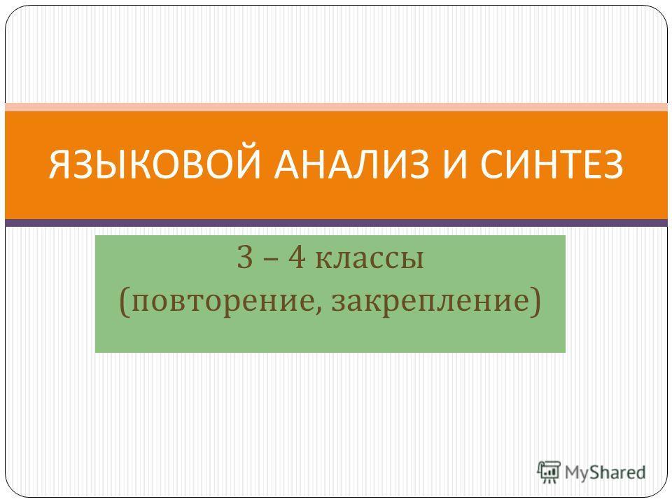 3 – 4 классы ( повторение, закрепление ) ЯЗЫКОВОЙ АНАЛИЗ И СИНТЕЗ