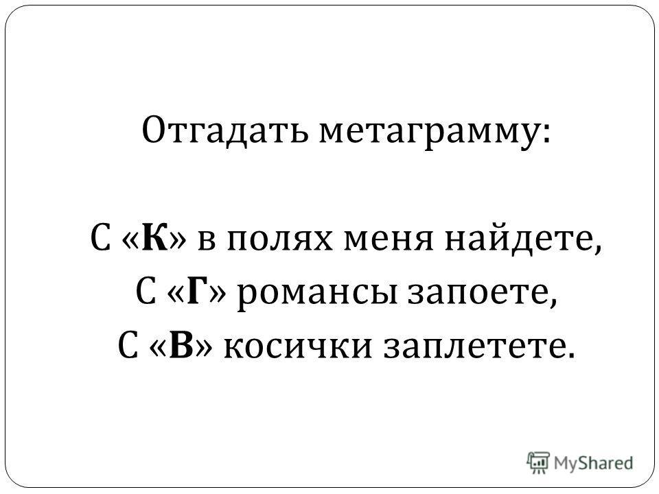 Отгадать метаграмму : С « К » в полях меня найдете, С « Г » романсы запоете, С « В » косички заплетете.