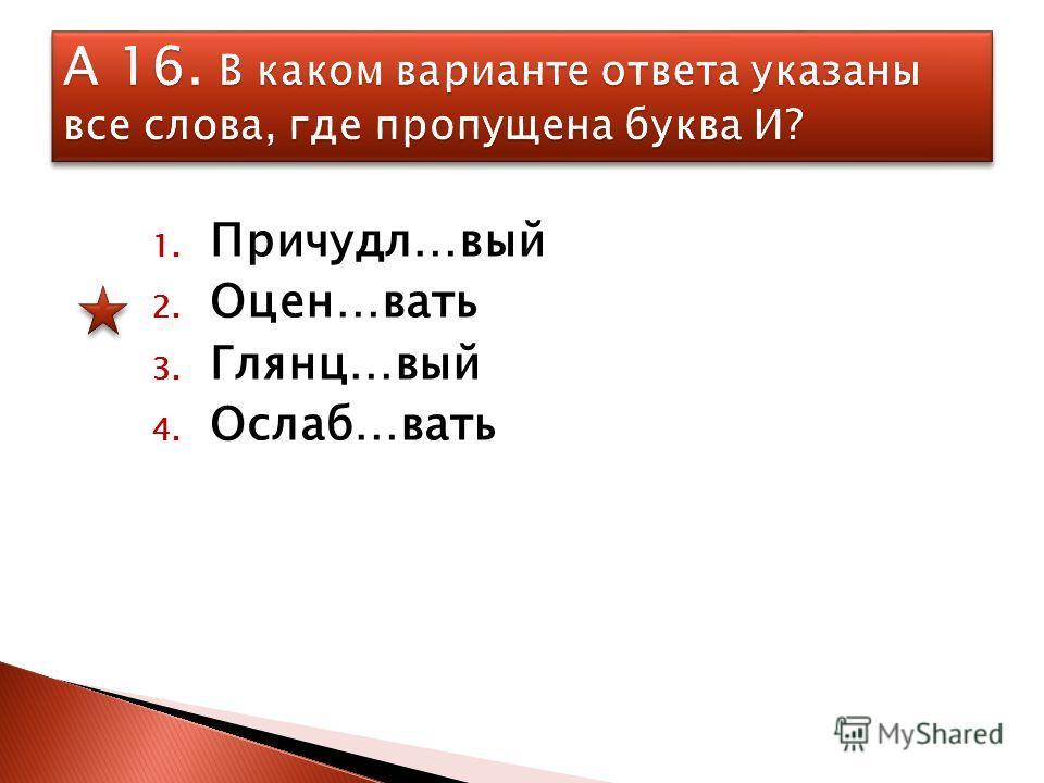 1. Причудл…вый 2. Оцен…вать 3. Глянц…вый 4. Ослаб…вать