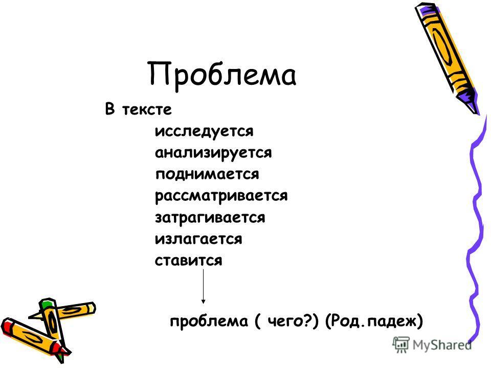 Проблема В тексте исследуется анализируется поднимается рассматривается затрагивается излагается ставится проблема ( чего?) (Род.падеж)