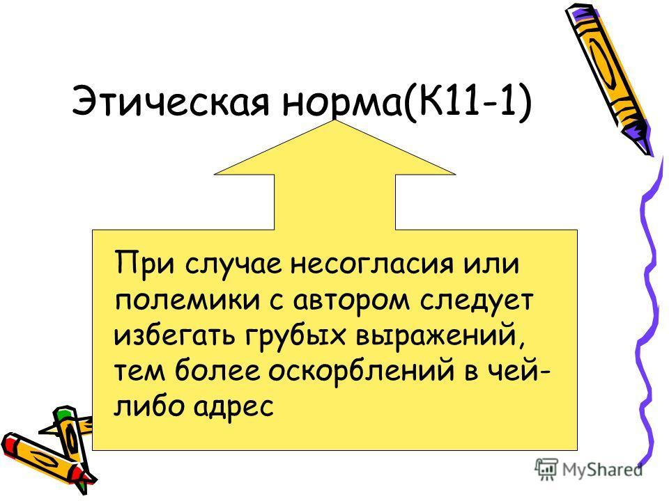 Этическая норма(К11-1) При случае несогласия или полемики с автором следует избегать грубых выражений, тем более оскорблений в чей- либо адрес