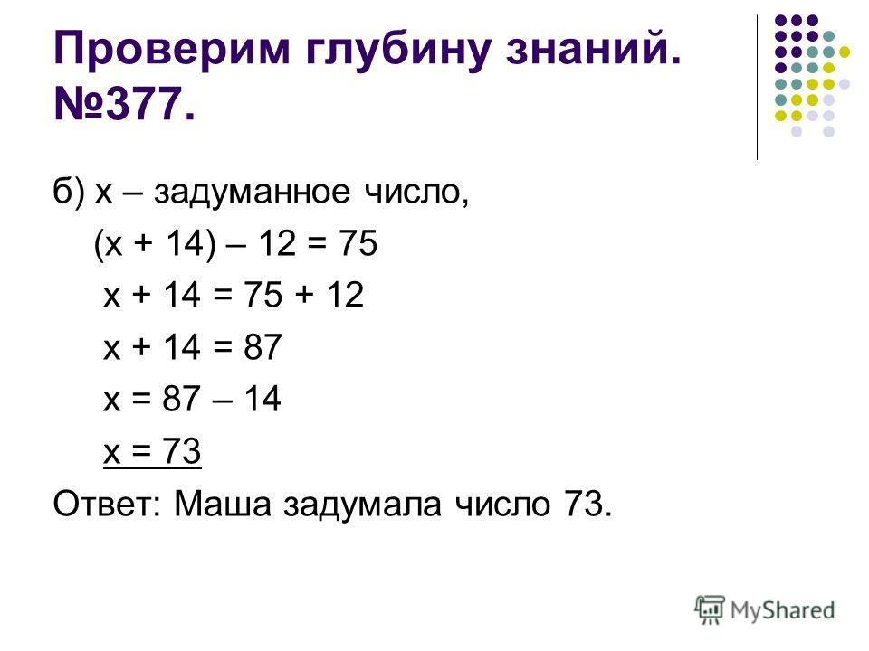 Проверим глубину знаний. 377. б) х – задуманное число, (х + 14) – 12 = 75 х + 14 = 75 + 12 х + 14 = 87 х = 87 – 14 х = 73 Ответ: Маша задумала число 73.
