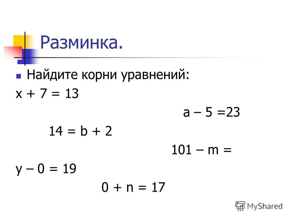 Разминка. Найдите корни уравнений: х + 7 = 13 а – 5 =23 14 = b + 2 101 – m = у – 0 = 19 0 + n = 17