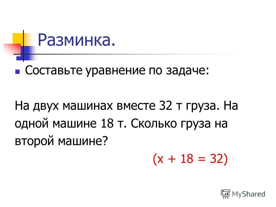 Разминка. Составьте уравнение по задаче: На двух машинах вместе 32 т груза. На одной машине 18 т. Сколько груза на второй машине? (х + 18 = 32)
