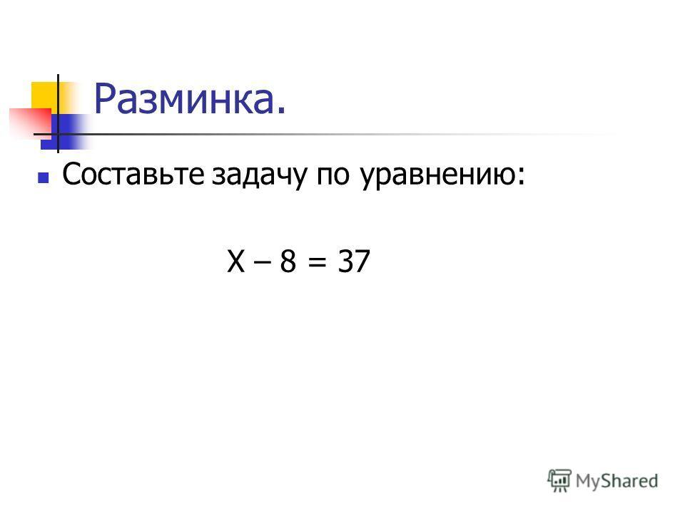 Разминка. Составьте задачу по уравнению: Х – 8 = 37
