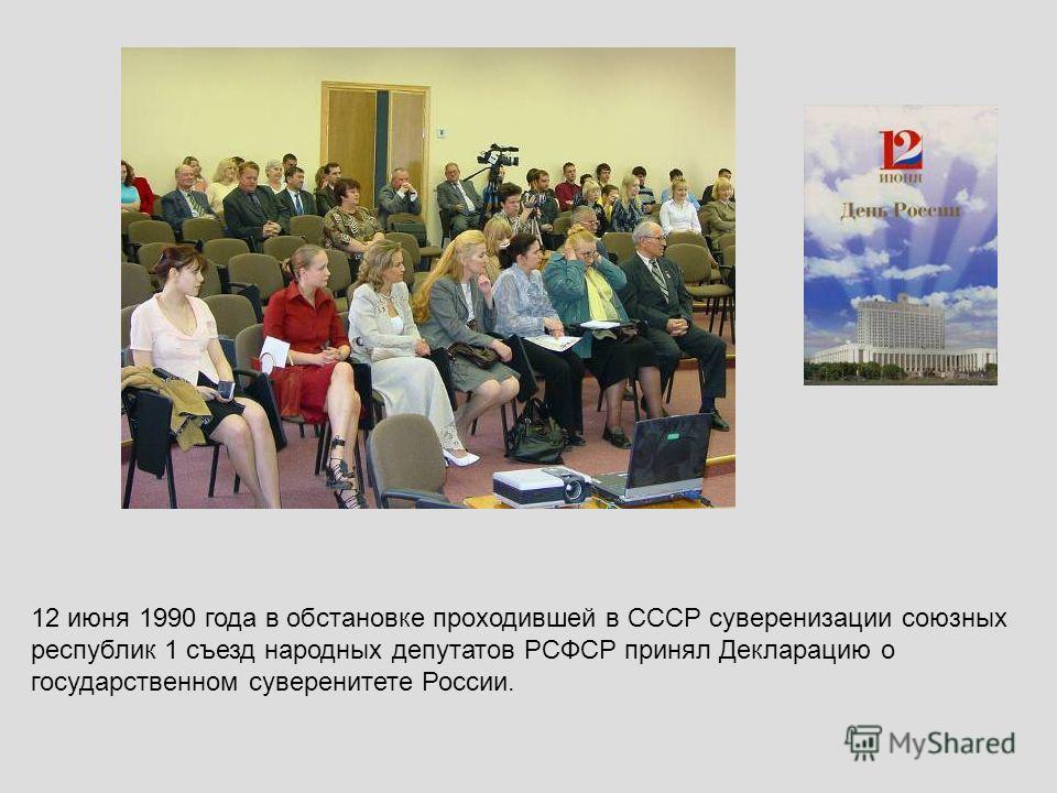 12 июня 1990 года в обстановке проходившей в СССР суверенизации союзных республик 1 съезд народных депутатов РСФСР принял Декларацию о государственном суверенитете России.