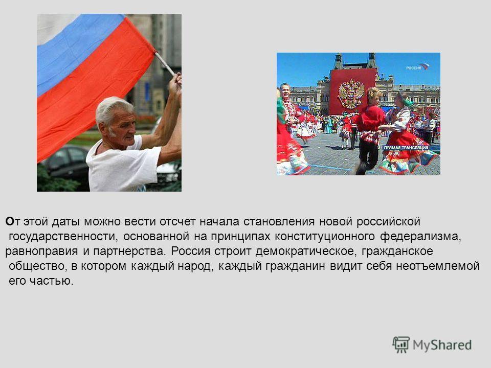 От этой даты можно вести отсчет начала становления новой российской государственности, основанной на принципах конституционного федерализма, равноправия и партнерства. Россия строит демократическое, гражданское общество, в котором каждый народ, кажды