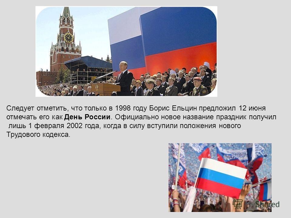 Следует отметить, что только в 1998 году Борис Ельцин предложил 12 июня отмечать его как День России. Официально новое название праздник получил лишь 1 февраля 2002 года, когда в силу вступили положения нового Трудового кодекса.