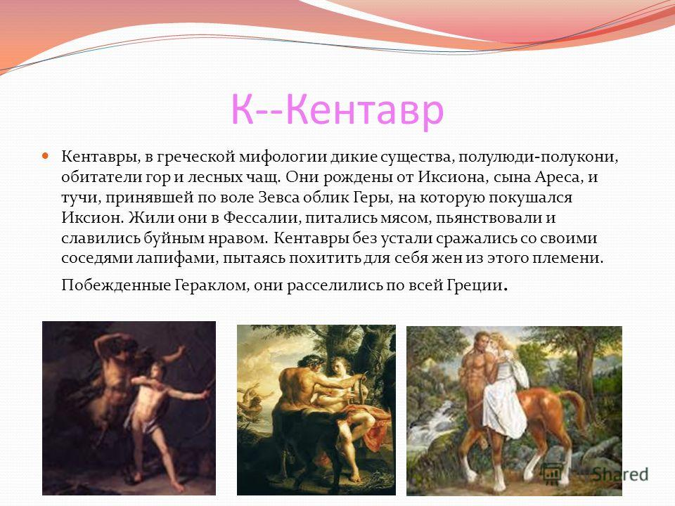 К--Кентавр Кентавры, в греческой мифологии дикие существа, полулюди-полукони, обитатели гор и лесных чащ. Они рождены от Иксиона, сына Ареса, и тучи, принявшей по воле Зевса облик Геры, на которую покушался Иксион. Жили они в Фессалии, питались мясом