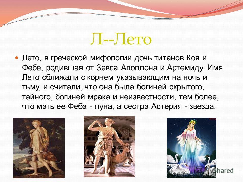 Л--Лето Лето, в греческой мифологии дочь титанов Коя и Фебе, родившая от Зевса Аполлона и Артемиду. Имя Лето сближали с корнем указывающим на ночь и тьму, и считали, что она была богиней скрытого, тайного, богиней мрака и неизвестности, тем более, чт