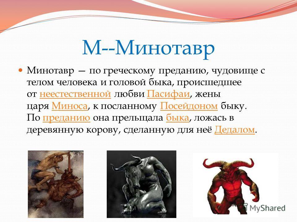 М--Минотавр Минотавр по греческому преданию, чудовище с телом человека и головой быка, происшедшее от неестественной любви Пасифаи, жены царя Миноса, к посланному Посейдоном быку. По преданию она прельщала быка, ложась в деревянную корову, сделанную