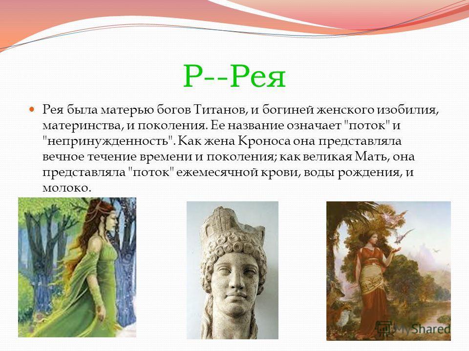 Р--Рея Рея была матерью богов Титанов, и богиней женского изобилия, материнства, и поколения. Ее название означает