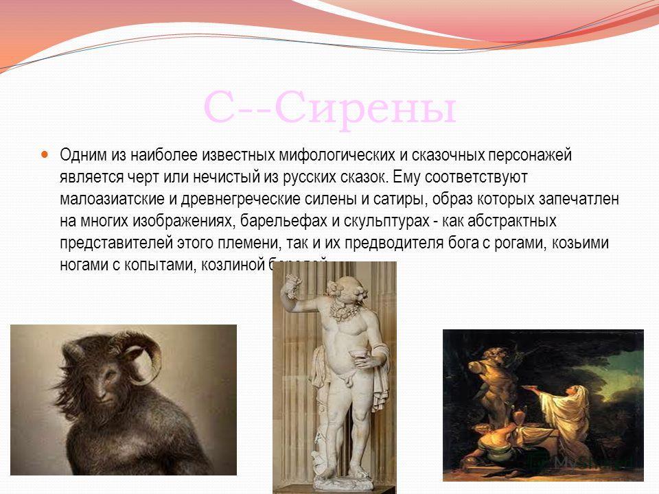 С--Сирены Одним из наиболее известных мифологических и сказочных персонажей является черт или нечистый из русских сказок. Ему соответствуют малоазиатские и древнегреческие силены и сатиры, образ которых запечатлен на многих изображениях, барельефах и