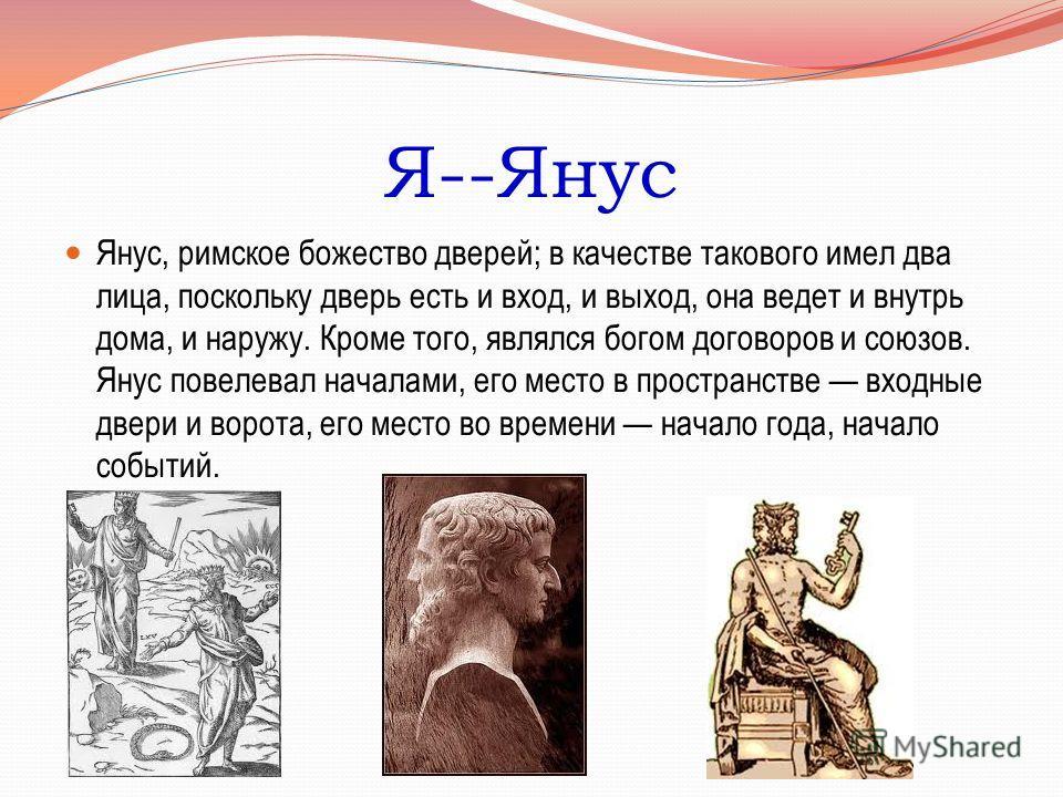 Я--Янус Янус, римское божество дверей; в качестве такового имел два лица, поскольку дверь есть и вход, и выход, она ведет и внутрь дома, и наружу. Кроме того, являлся богом договоров и союзов. Янус повелевал началами, его место в пространстве входные