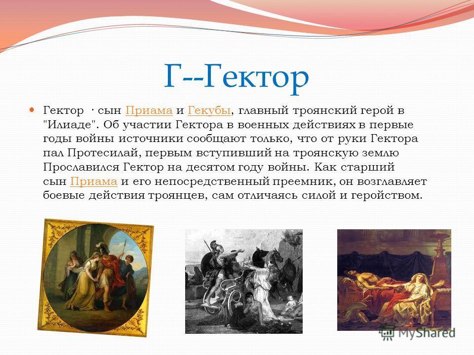 Г--Гектор Гектор · сын Приама и Гекубы, главный троянский герой в