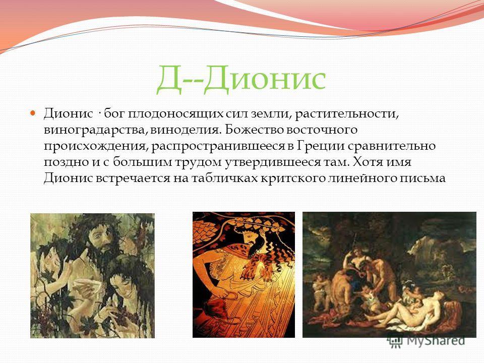 Д--Дионис Дионис · бог плодоносящих сил земли, растительности, виноградарства, виноделия. Божество восточного происхождения, распространившееся в Греции сравнительно поздно и с большим трудом утвердившееся там. Хотя имя Дионис встречается на табличка
