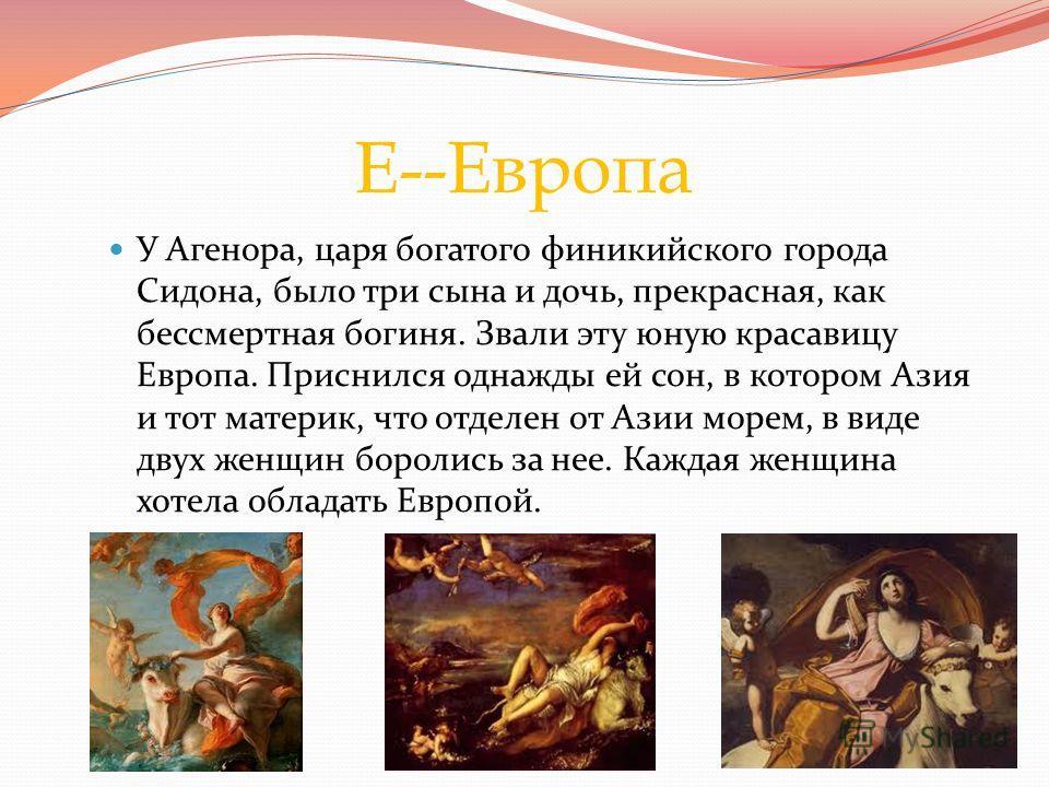 Е--Европа У Агенора, царя богатого финикийского города Сидона, было три сына и дочь, прекрасная, как бессмертная богиня. Звали эту юную красавицу Европа. Приснился однажды ей сон, в котором Азия и тот материк, что отделен от Азии морем, в виде двух ж