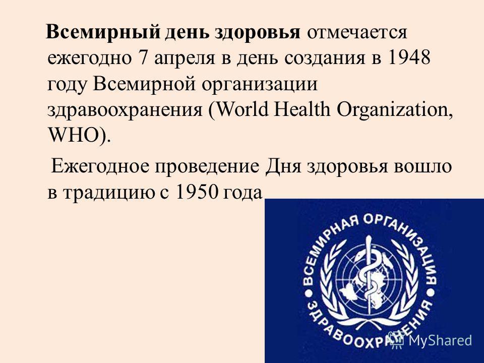 Всемирный день здоровья отмечается ежегодно 7 апреля в день создания в 1948 году Всемирной организации здравоохранения (World Health Organization, WHO). Ежегодное проведение Дня здоровья вошло в традицию с 1950 года