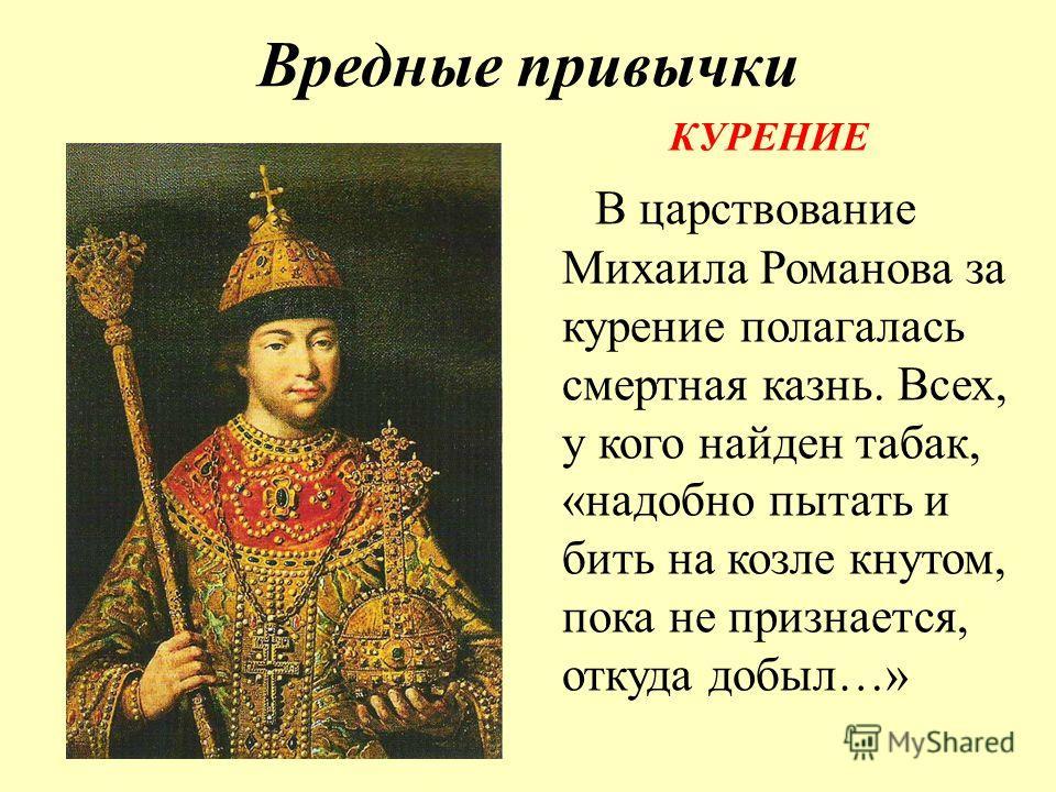 Вредные привычки КУРЕНИЕ В царствование Михаила Романова за курение полагалась смертная казнь. Всех, у кого найден табак, «надобно пытать и бить на козле кнутом, пока не признается, откуда добыл…»