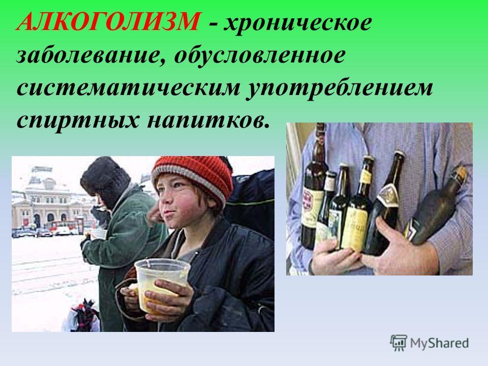 АЛКОГОЛИЗМ - хроническое заболевание, обусловленное систематическим употреблением спиртных напитков.