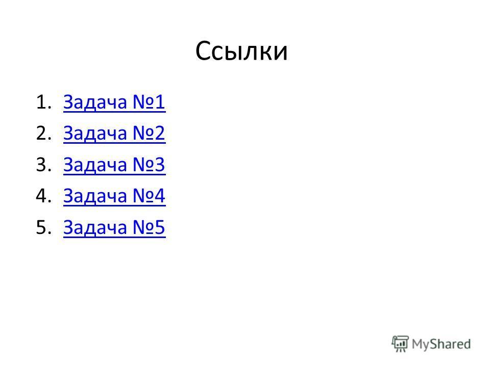 Ссылки 1.Задача 1Задача 1 2.Задача 2Задача 2 3.Задача 3Задача 3 4.Задача 4Задача 4 5.Задача 5Задача 5