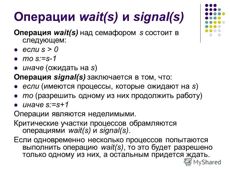 Операции wait(s) и signal(s) Операция wait(s) над семафором s состоит в следующем: если s > 0 то s:=s-1 иначе (ожидать на s) Операция signal(s) заключается в том, что: если (имеются процессы, которые ожидают на s) то (разрешить одному из них продолжи