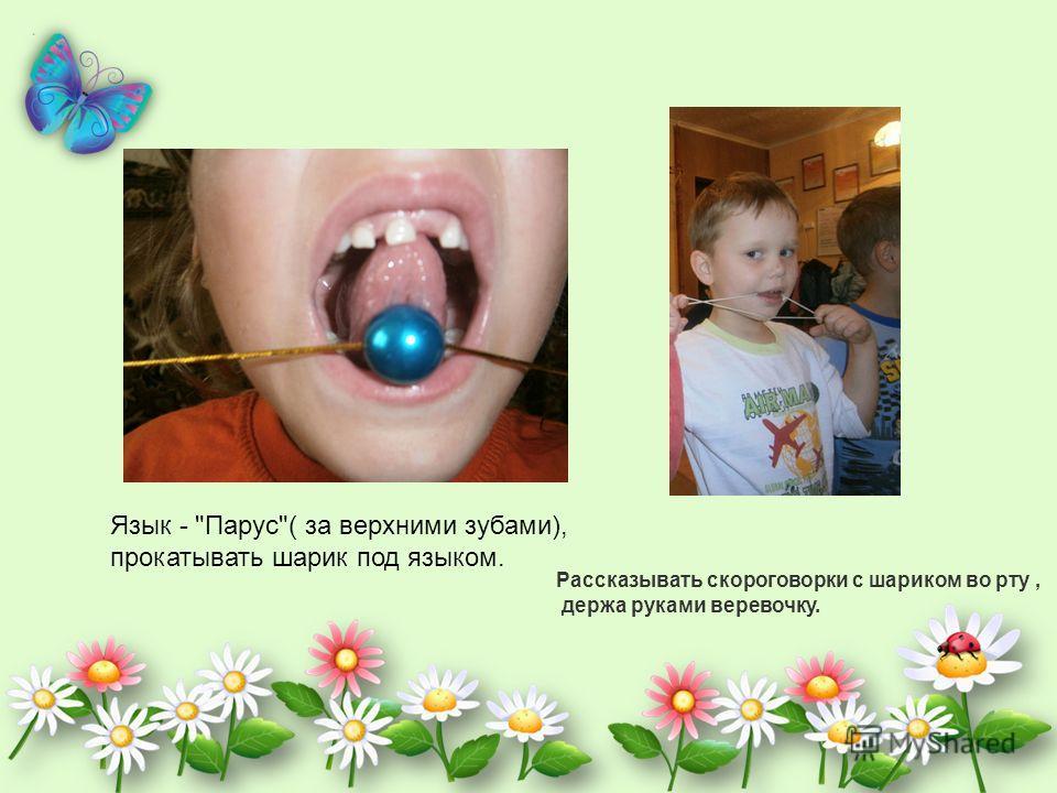 Язык - Парус( за верхними зубами), прокатывать шарик под языком. Рассказывать скороговорки с шариком во рту, держа руками веревочку.