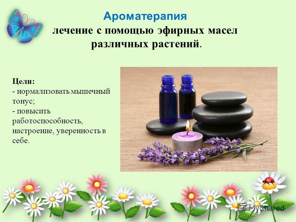 Ароматерапия лечение с помощью эфирных масел различных растений. Цели: - нормализовать мышечный тонус; - повысить работоспособность, настроение, уверенность в себе.