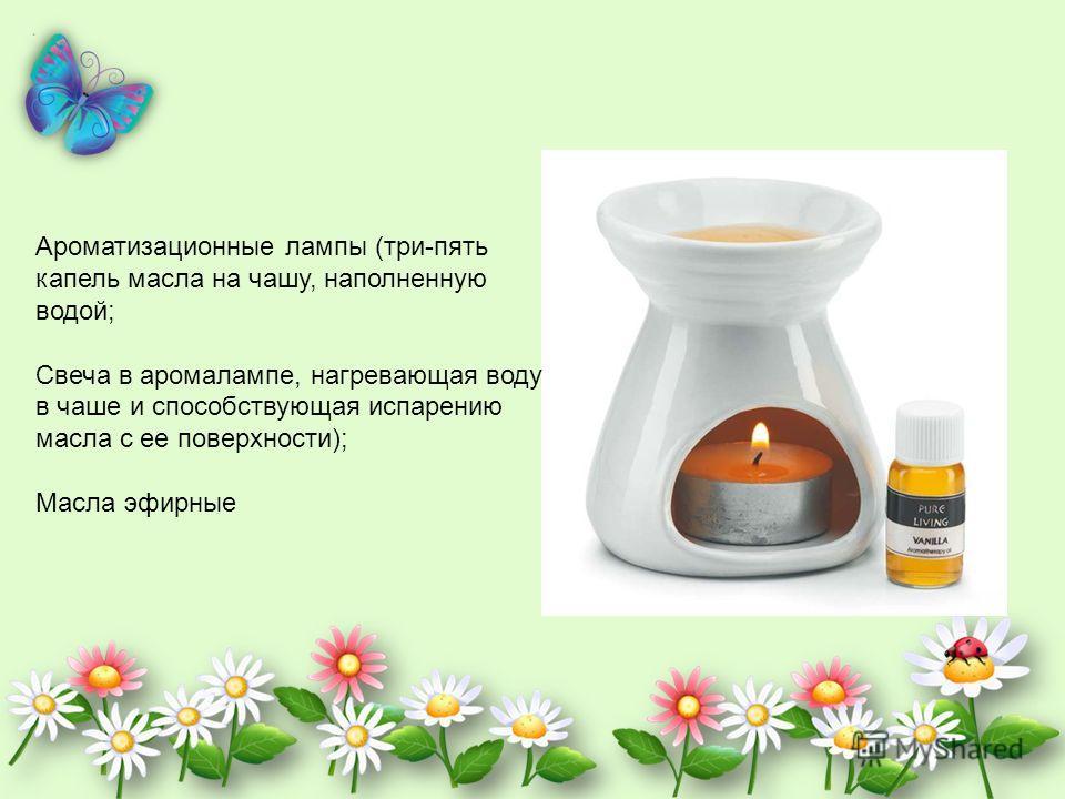 Ароматизационные лампы (три-пять капель масла на чашу, наполненную водой; Свеча в аромалампе, нагревающая воду в чаше и способствующая испарению масла с ее поверхности); Масла эфирные